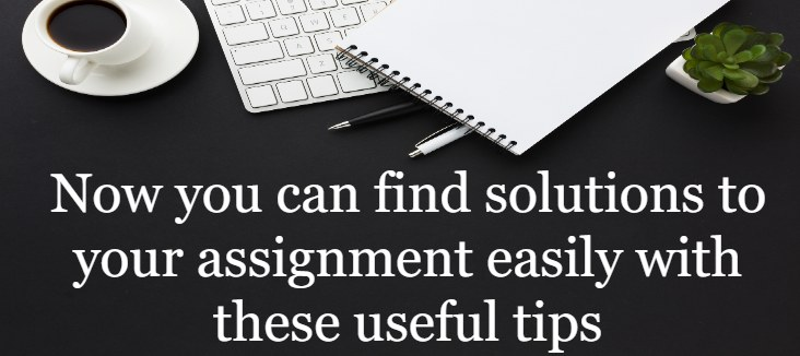 Now you can find solutions to your assignment easily with these useful tips